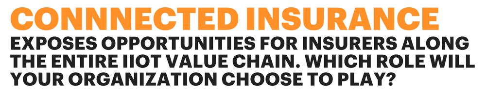 EXPOSES OPPORTUNITIES FOR INSURERS ALONG THE ENTIRE IIOT VALUE CHAIN. WHICH ROLE WILL YOUR ORGANIZATION CHOOSE TO PLAY