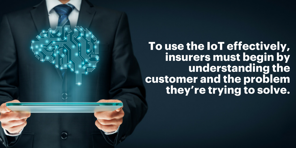 To use the IoT effectively, insurers must begin by understanding the customer and the problem they're trying to solve.