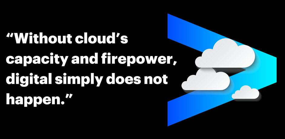 Without cloud's capacity and firepower, digital simply does not happen.